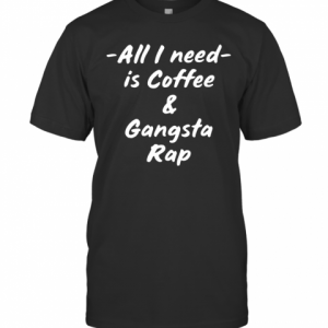 All I Need Is Coffee And Gangsta Rap T-Shirt Classic Men's T-shirt