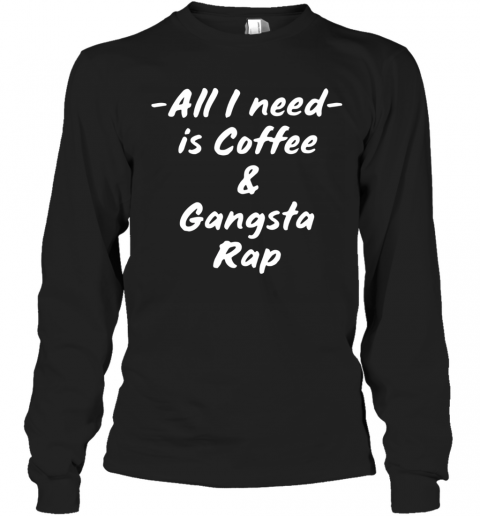 All I Need Is Coffee And Gangsta Rap T-Shirt Long Sleeved T-shirt