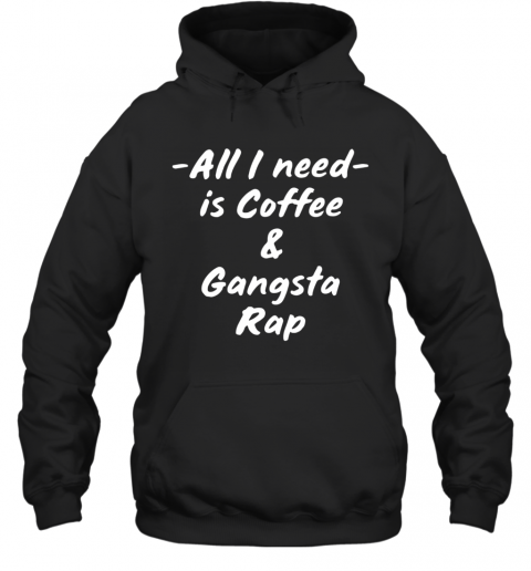 All I Need Is Coffee And Gangsta Rap T-Shirt Unisex Hoodie