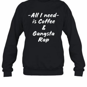 All I Need Is Coffee And Gangsta Rap T-Shirt Unisex Sweatshirt