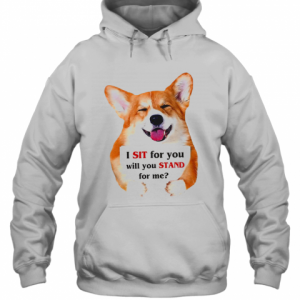 Corgi Dog I Sit For You Will You Stand For Me T-Shirt Unisex Hoodie