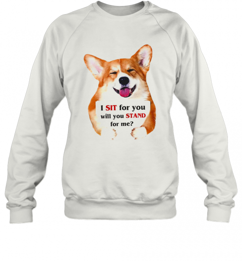 Corgi Dog I Sit For You Will You Stand For Me T-Shirt Unisex Sweatshirt