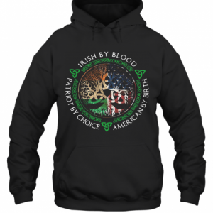 Irish By Blood American By Birth Patriot By Choice T-Shirt Unisex Hoodie