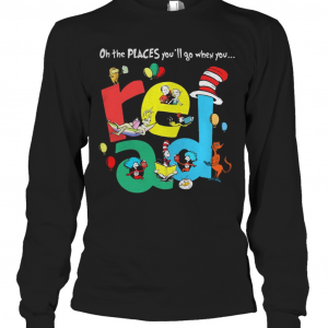 Oh The Places Youll Go When You Read Dr Seuss T-Shirt Long Sleeved T-shirt
