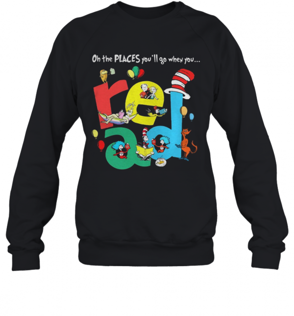 Oh The Places Youll Go When You Read Dr Seuss T-Shirt Unisex Sweatshirt