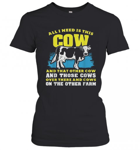 All I Need Is This Cow And That Other Cow And Those Cows Overs There And Cows On The Other Faem T-Shirt Classic Women's T-shirt