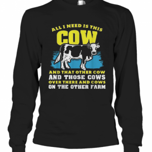 All I Need Is This Cow And That Other Cow And Those Cows Overs There And Cows On The Other Faem T-Shirt Long Sleeved T-shirt