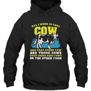 All I Need Is This Cow And That Other Cow And Those Cows Overs There And Cows On The Other Faem T-Shirt Unisex Hoodie