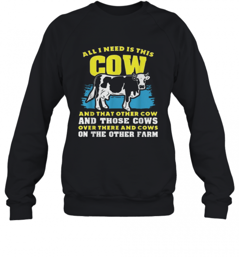 All I Need Is This Cow And That Other Cow And Those Cows Overs There And Cows On The Other Faem T-Shirt Unisex Sweatshirt