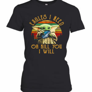 Baby Yoda Eagles I Need Or Kill You I Will Vintage T-Shirt Classic Women's T-shirt