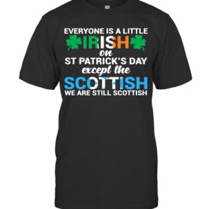 Everyone Is A Little Irish On St.Patrick's Day Except The Scottish We Are Still Scottish T-Shirt Classic Men's T-shirt