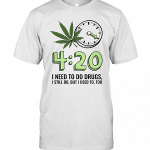 420 I Need To Do Drugs, I Still Do, But I Used To, Too T-Shirt Classic Men's T-shirt