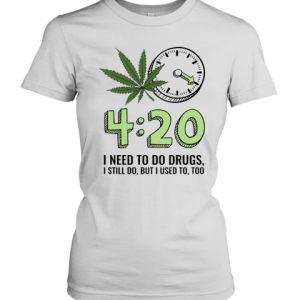 420 I Need To Do Drugs, I Still Do, But I Used To, Too T-Shirt Classic Women's T-shirt