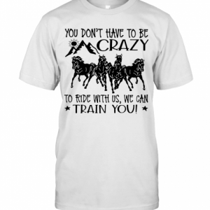 Horses You Don'T Have To Be Crazy To Ride With Us We Can Train You T-Shirt Classic Men's T-shirt