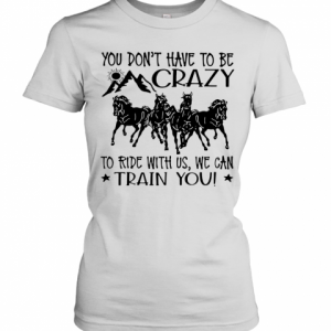 Horses You Don'T Have To Be Crazy To Ride With Us We Can Train You T-Shirt Classic Women's T-shirt