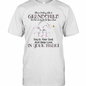 There'S Nothing Like A Grandchild To Put A Smile On Your Face Joy In Your Soul And Deep Love In Your Heart T-Shirt Classic Men's T-shirt