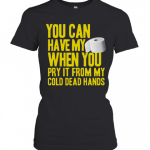 Toilet Paper You Can Have My When You Pry It From My Cold Dead Hands T-Shirt Classic Women's T-shirt