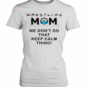 Wrestling Mom 2020 We Don't Do That Keep Calm Thing T-Shirt Classic Women's T-shirt