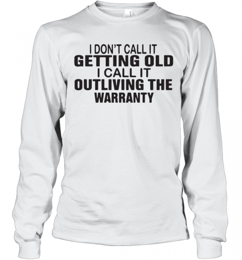 I Dont Call It Getting Old I Call It Outliving The Warranty T-Shirt Long Sleeved T-shirt