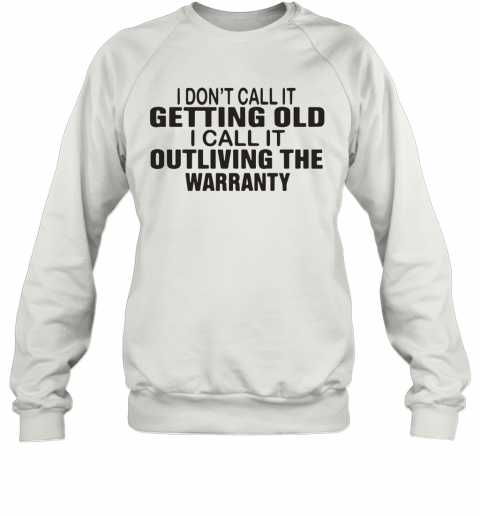 I Dont Call It Getting Old I Call It Outliving The Warranty T-Shirt Unisex Sweatshirt